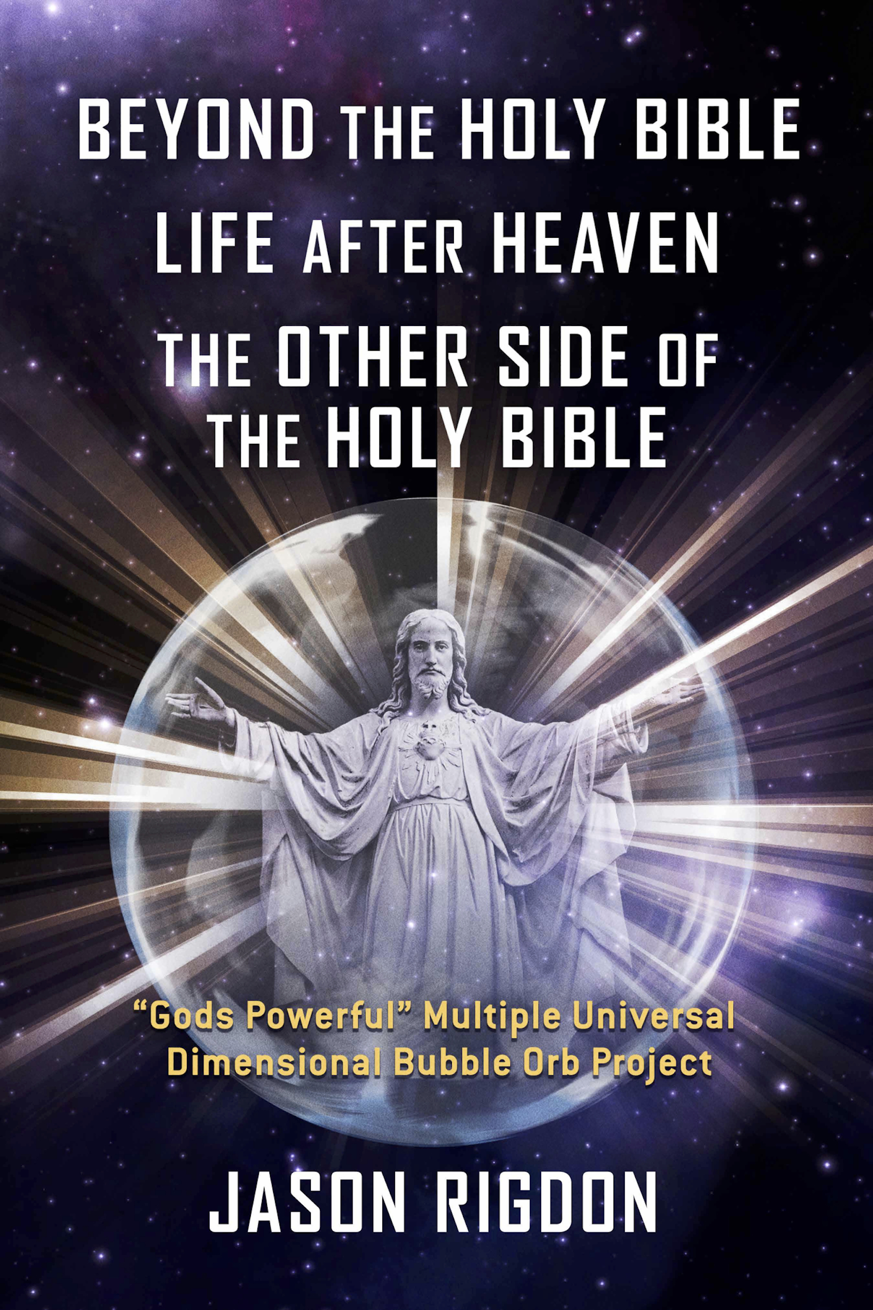 "Beyond the Holy Bible Life After Heaven the Other Side of the Holy Bible: ""Gods Powerful"" Multiple Universal Dimensional Bubble Orb Project"