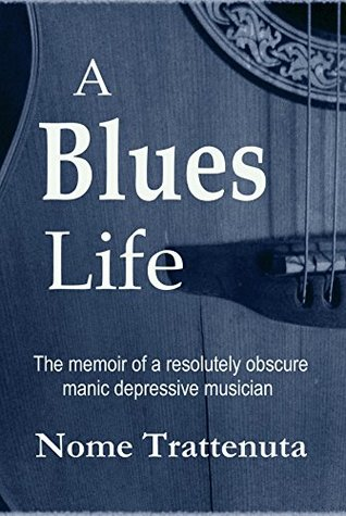 A Blues Life: The memoir of a resolutely obscure manic depressive musician