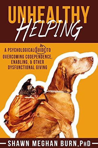 Unhealthy Helping: A Psychological Guide to Overcoming Codependence, Enabling, and Other Dysfunctional Giving