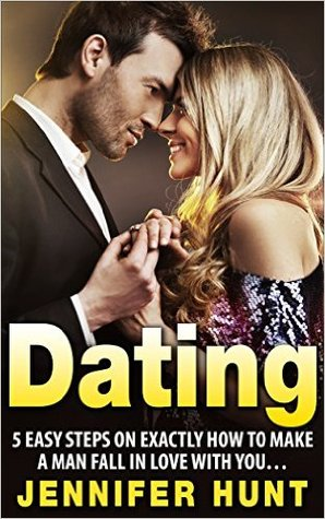 DATING: 5 Easy Steps on EXACTLY How to Make a Man Fall in Love With You...: (Dating, Dating Advice for Women, Dating Advice, Dating for Women, Get a Date, Date)