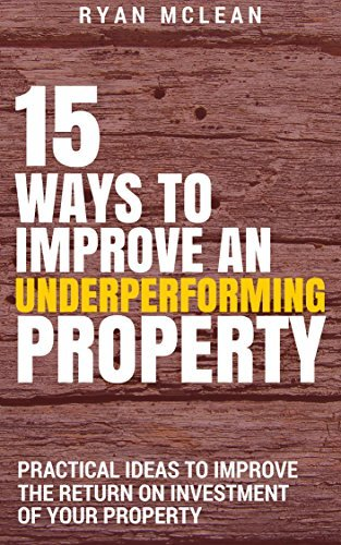 15 Ways To Improve An Underperforming Property: Practical Ideas To Improve The Return On Investment Of Your Property