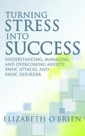 Turning Stress into Success: Understanding, Managing, and Overcoming Anxiety, Panic Attacks, and Panic Disorder