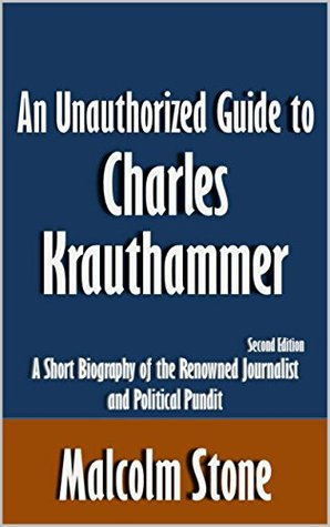 An Unauthorized Guide to Charles Krauthammer: A Short Biography of the Renowned Journalist and Political Pundit [Article, Second Edition]