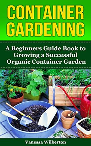 Container Gardening: A Beginners Guide Book to Growing a Successful Organic Container Garden