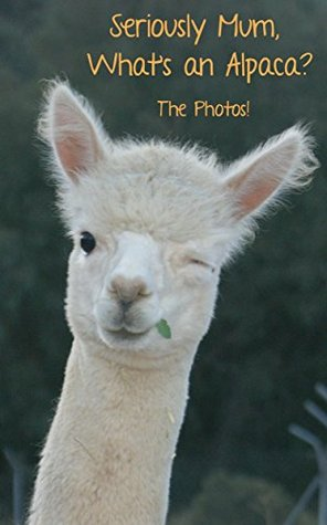 Seriously Mum, What's an Alpaca? The Photos! (Seriously Mum, The Photobooks! Book 1)