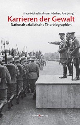 Karrieren der Gewalt: Nationalsozialistische Täterbiographien