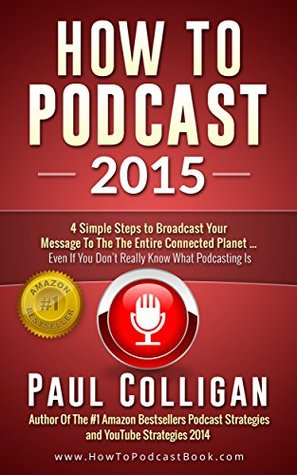 How To Podcast: Broadcast Your Message (In 4 Simple Steps) To The World Of Smartphones, Connected Cars, Tablets And More - Even If You Don't Really Know What Podcasting Is
