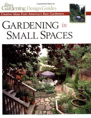 Gardening in Small Spaces : Creative Ideas from America's Best Gardeners