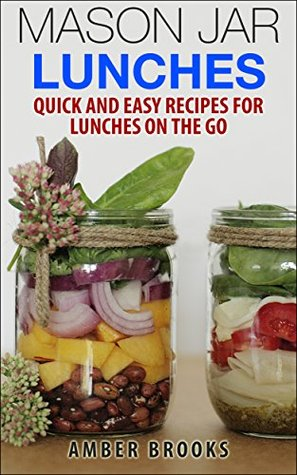Mason Jar Lunches: Quick and Easy Recipes for Lunches on the Go, in a Jar