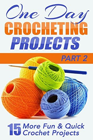 One Day Crocheting Projects Part II: 15 More Fun & Quick Crochet Projects