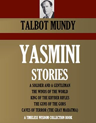 Yasmini of India (5 novels): A SOLDIER AND A GENTLEMAN, THE WINDS OF THE WORLD, KING OF THE KHYBER RIFLES, THE GUNS OF THE GODS, CAVES OF TERROR (THE ... (Timeless Wisdom Collection Book 4162)