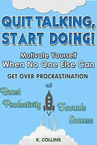 Descarga gratuita de los mejores libros electrónicos Quit Talking, Start Doing! Motivate Yourself When No One Else Can: Get Over Procrastination and Boost Productivity towards Success