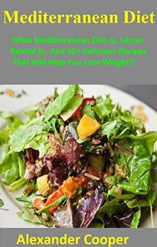 Mediterranean Diet: What Mediterranean Diet Is,Secret Behind It, And 30+ Delicious Recipes That Will Help You Lose Weight!!