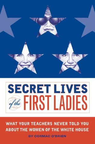 Secret Lives Of The First Ladies: What Your Teachers Never Told You About The Women of The White Hou