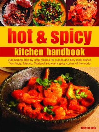 Hot & Spicy Kitchen Handbook: 200 Sizzling Step-By-Step Recipes for Curries and Fiery Local Dishes from India, Mexico, Thailand and Every Spicy Corn