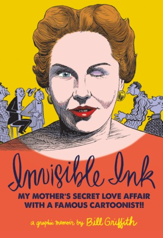 Bill Griffith: Invisible Ink: My Mother's Love Affair With A Famous Cartoonist