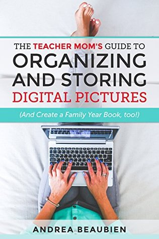 The Teacher Mom's Guide to Organizing and Storing Digital Pictures: (And Create a Family Year Book, too!)