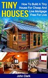 Tiny Houses: How To Build A Tiny House For Cheap And Live Mortgage Free For Life: (Living Tiny, Tiny House Construction, Tiny House Building)