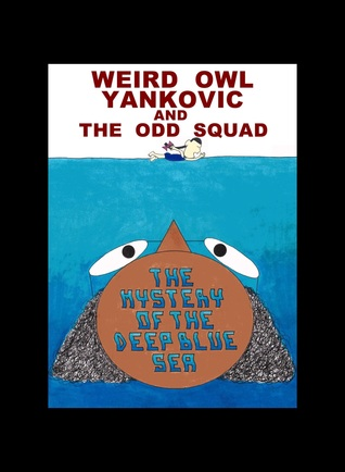 WEIRD OWL YANKOVIC AND THE ODD SQUAD: THE MYSTERY OF THE DEEP BLUE SEA
