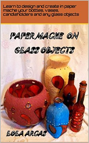 PAPER MACHE ON GLASS OBJECTS: Learn to design and create in paper mache your bottles, vases, candleholders and any glass object. (Papier Mache: practical tutorial for your creative crafts. Book 2)