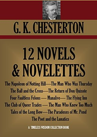 G.K. Chesterton 12 Novels and Novelettes: The Napoleon of Notting Hill, The Man Who Was Thursday, The Ball and the Cross, The Return of Don Quixote and many more