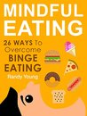 Mindful Eating: 26 Ways To Overcome Binge Eating & Achieve Mindful Eating