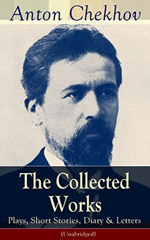 The Collected Works of Anton Chekhov: Plays, Short Stories, Diary & Letters (Unabridged): Three Sisters, Seagull , The Shooting Party, Uncle Vanya, Cherry ... Ward No. Six, Swedish Match, Nightmare, Be