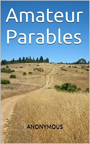 Amateur Parables: twelve flash fictions, very short stories, lesser parables, or stories pointed