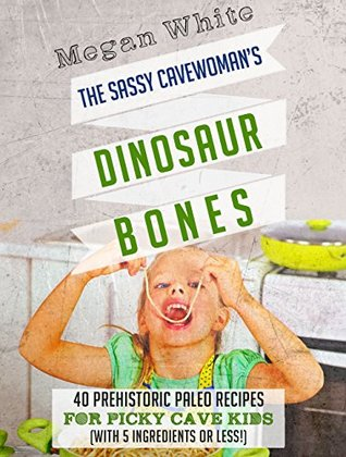Paleo For Kids: The Sassy Cavewoman's Dinosaur Bones: 40 Kid-Friendly Recipes with 5 Ingredients or Less