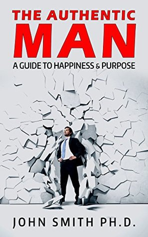 the-authentic-man-a-guide-to-happiness-and-purpose