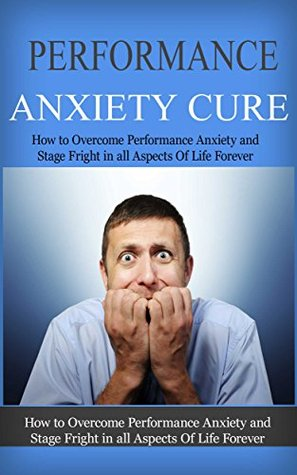 Performance Anxiety Cure: How To Overcome Performance Anxiety And Stage Fright In All Aspects Of Life Forever