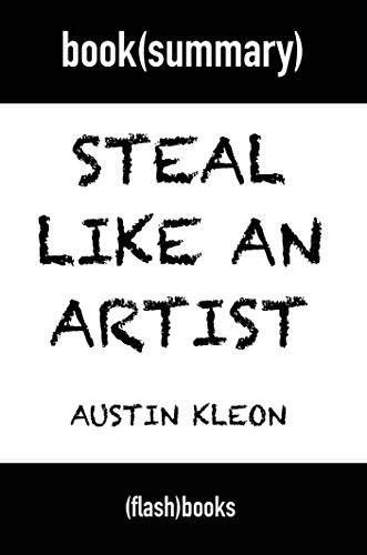 Steal Like an Artist: 10 Things Nobody Told You About Being Creative - by Austin Kleon: Book Summary