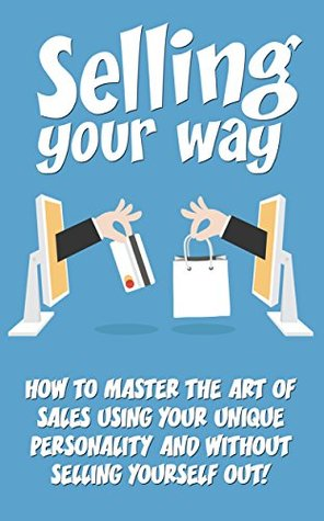 Selling: Selling Your Way- How to Master the Art of Sales Using Your Unique Personality and Without Compromise