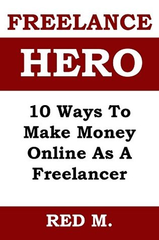 FREELANCE HERO (2015 Edition): 10 Ways To Make Money Online As A Freelancer + How To Find And Keep Long Term Clients