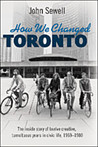 How We Changed Toronto: The inside story of twelve creative, tumultuous years in civic life, 1969-1980