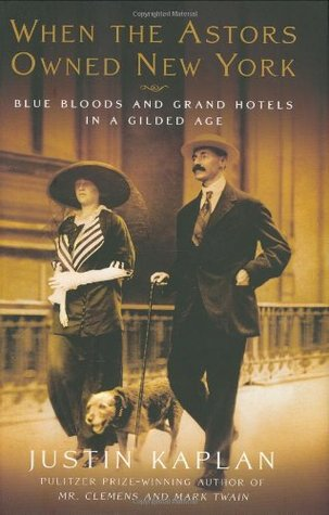 When the Astors Owned New York: Blue Bloods & Grand Hotels in a Gilded Age