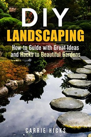 DIY Landscaping: How-to Guide with Great Ideas and Hacks to Beautiful Gardens