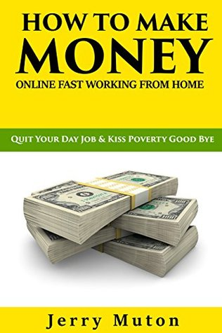 HOW TO MAKE MONEY ONLINE FAST WORKING FROM HOME: Quit Your Day Job and Kiss Poverty Good Bye (Steps to Start Generating Income from the Internet in Seven Days Book 1)