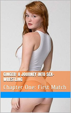 Ginger: A Journey Into Sex-Wrestling: Chapter One: First Match