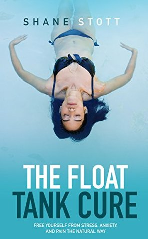 The Float Tank Cure: Free Yourself From Stress, Anxiety, and Pain the Natural Way por Shane Stott MOBI TORRENT -