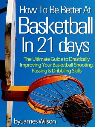 "How to Be Better At Basketball in 21 days - ""The Ultimate Guide to Drastically Improving Your Basketball Shooting, Passing and Dribbling Skills"" - Limited Edition"