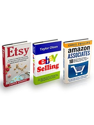 Ebay, Etsy & Amazon Associates Box Set: The Ultimate Guide to Starting Your Own Ebay And Etsy Businesses + 10 Secrets About Amazon Affiliate Program They Are Still Keeping From