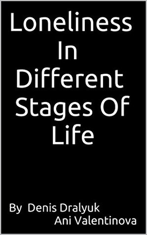 Loneliness In Different Stages Of Life: Loneliness In Childhood, Adolescence, Adulthood And Old Age.
