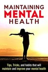 Maintaining Mental Health: Tips, Tricks, and Habits that will Maintain and Improve your Mental Health. (Mental Health, Mental Wellness, Mental Toughness, Mental Illness Book 1)