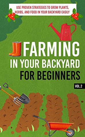 Farming In Your Backyard for Beginners Vol.2 - Use Proven Strategies to Grow Plants, Herbs, and Food in Your Backyard Easily