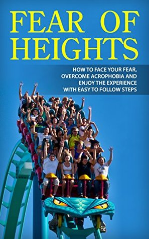 Fear of Heights: How to Face Your Fear, Overcome Acrophobia and Enjoy the Experience with Easy to Follow Steps