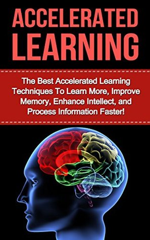 Accelerated Learning: The Best Accelerated Learning Techniques to Learn More, Improve Memory, Enhance Intellect and Process Information Faster