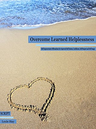 Overcome Learned Helplessness: Self Empowerment Affirmations for Improved Self Esteem, Confidence, Self Respect and Self Image