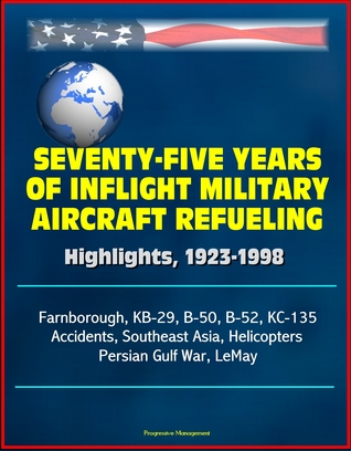 Seventy-Five Years of Inflight Military Aircraft Refueling: Highlights, 1923-1998 - Farnborough, KB-29, B-50, B-52, KC-135, Accidents, Southeast Asia, Helicopters, Persian Gulf War, LeMay