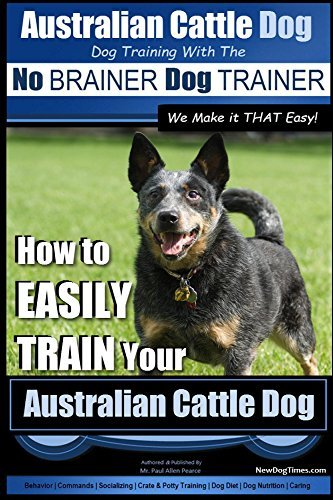 Australian Cattle Dog ~ Dog Training with the No BRAINER Dog TRAINER ~ We Make it THAT Easy!: How to EASILY TRAIN Your Australian Cattle Dog (Australian Cattle Dog Training Book 1)